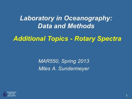 Sundermeyer MAR 550 Spring 2013 1 Laboratory in Oceanography: Data and Methods MAR550, Spring 2013 Miles A. Sundermeyer Additional Topics - Rotary Spectra.