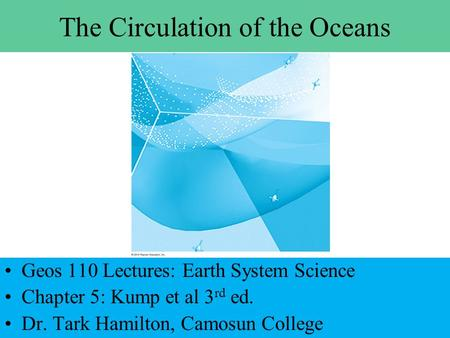 The Circulation of the Oceans Geos 110 Lectures: Earth System Science Chapter 5: Kump et al 3 rd ed. Dr. Tark Hamilton, Camosun College.