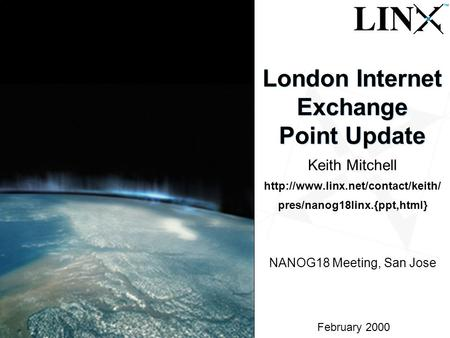 1 February 2000 London Internet Exchange Point Update Keith Mitchell  pres/nanog18linx.{ppt,html} NANOG18 Meeting, San.