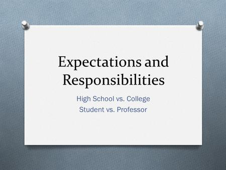 Expectations and Responsibilities High School vs. College Student vs. Professor.