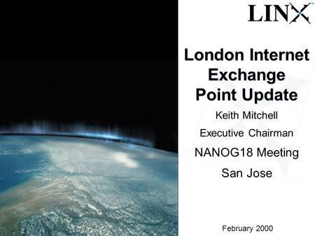 1 February 2000 London Internet Exchange Point Update Keith Mitchell Executive Chairman NANOG18 Meeting San Jose.