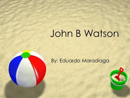 John B Watson By: Eduardo Maradiaga. Early Life ZBirth Date: January 9, 1878 ZBirth Place: Travelers Rest, South Carolina ZWatson was the fourth out of.