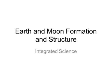 Earth and Moon Formation and Structure
