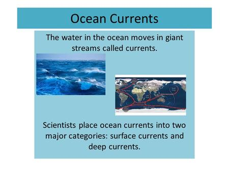 Ocean Currents The water in the ocean moves in giant streams called currents. Scientists place ocean currents into two major categories: surface currents.