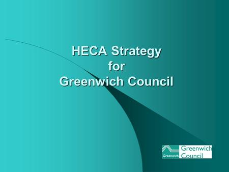HECA Strategy for Greenwich Council. Greenwich Council Overview No of Dwellings: - 96448 (March 2004) (Tenure ratio: Council 27% Private Sector 73%) Council.