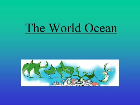 The World Ocean. 11.1The World Oceans Objectives: Locate the major ocean zones based on their relationship to the shore. Describe the flow of water through.