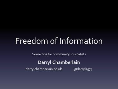 Freedom of Information Some tips for community journalists Darryl Chamberlain