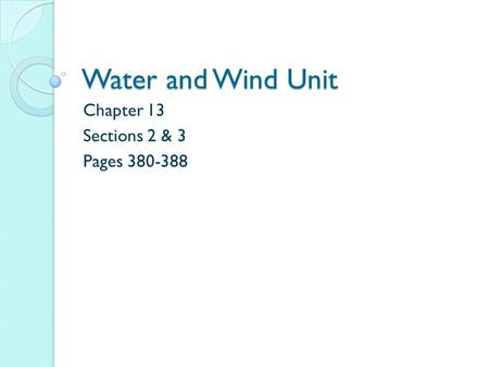Water and Wind Unit Chapter 13 Sections 2 & 3 Pages 380-388.