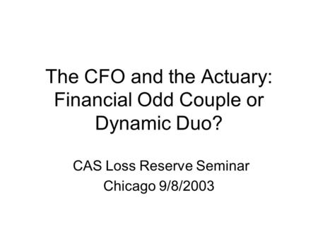 The CFO and the Actuary: Financial Odd Couple or Dynamic Duo? CAS Loss Reserve Seminar Chicago 9/8/2003.