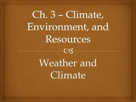 Weather and Climate   Weather is the short term change in the air for a given place and time.  Climate is a region's average weather conditions over.