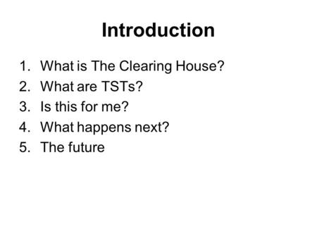 Introduction 1.What is The Clearing House? 2.What are TSTs? 3.Is this for me? 4.What happens next? 5.The future.