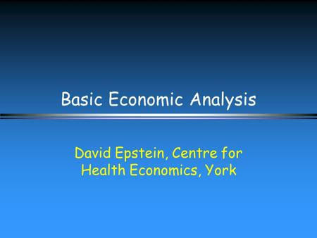 Basic Economic Analysis David Epstein, Centre for Health Economics, York.