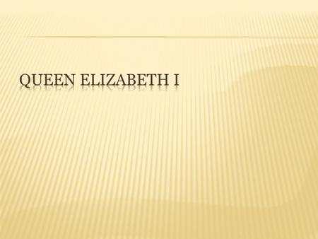 Elizabeth I was born in September 7 th 1533. She was born in The Palace Of Placentia, Greenwich United Kingdom.