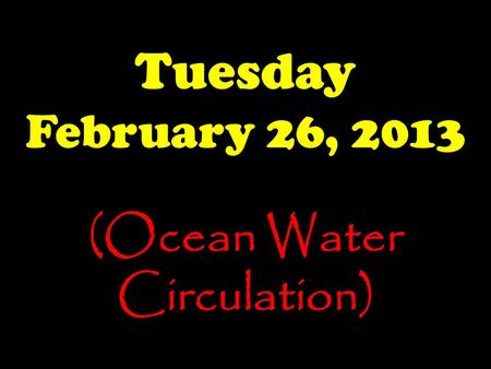 Tuesday February 26, 2013 (Ocean Water Circulation)