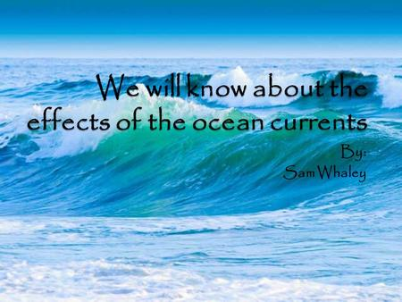 By: Sam Whaley. What are ocean currents? The ocean current is the steady flow of ocean water in a prevailing direction. Ocean currents are caused by the.