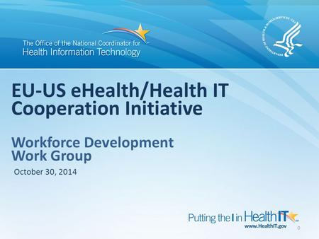 0 EU-US eHealth/Health IT Cooperation Initiative Workforce Development Work Group October 30, 2014.