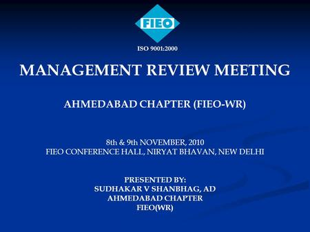 MANAGEMENT REVIEW MEETING AHMEDABAD CHAPTER (FIEO-WR) 8th & 9th NOVEMBER, 2010 FIEO CONFERENCE HALL, NIRYAT BHAVAN, NEW DELHI PRESENTED BY: SUDHAKAR V.