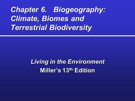 Chapter 6. Biogeography: Climate, Biomes and Terrestrial Biodiversity Living in the Environment Miller's 13 th Edition.