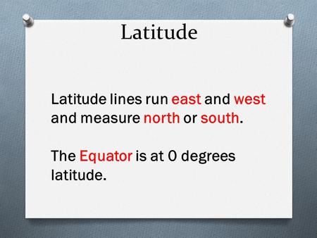 Latitude Latitude lines run east and west and measure north or south. The Equator is at 0 degrees latitude.