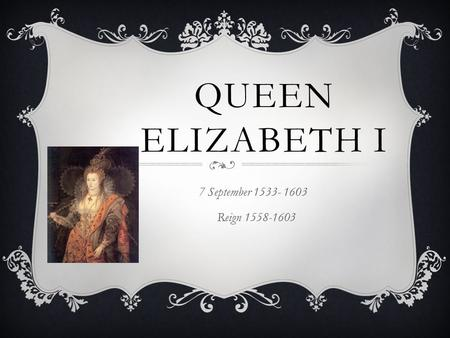 QUEEN ELIZABETH I 7 September 1533- 1603 Reign 1558-1603.
