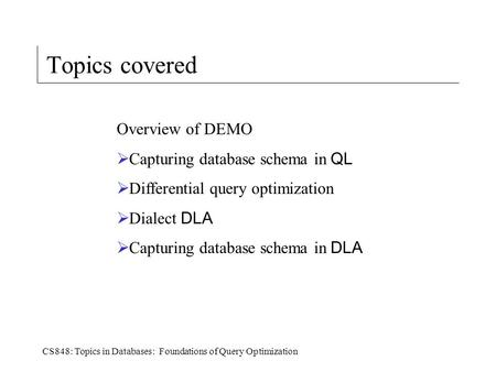 CS848: Topics in Databases: Foundations of Query Optimization Topics covered Overview of DEMO  Capturing database schema in QL  Differential query optimization.