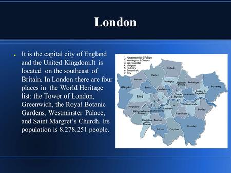 London ● It is the capital city of England and the United Kingdom.It is located on the southeast of Britain. In London there are four places in the World.