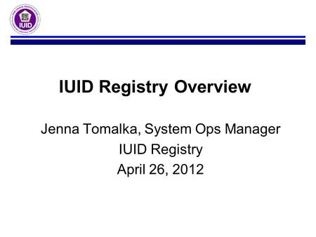Jenna Tomalka, System Ops Manager IUID Registry April 26, 2012 IUID Registry Overview.