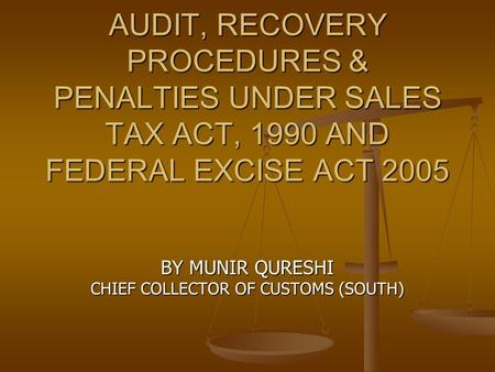 AUDIT, RECOVERY PROCEDURES & PENALTIES UNDER SALES TAX ACT, 1990 AND FEDERAL EXCISE ACT 2005 BY MUNIR QURESHI CHIEF COLLECTOR OF CUSTOMS (SOUTH)