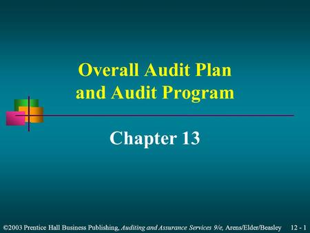 ©2003 Prentice Hall Business Publishing, Auditing and Assurance Services 9/e, Arens/Elder/Beasley 12 - 1 Overall Audit Plan and Audit Program Chapter 13.