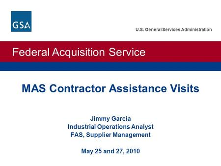 Federal Acquisition Service U.S. General Services Administration MAS Contractor Assistance Visits Jimmy Garcia Industrial Operations Analyst FAS, Supplier.