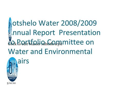 Click to edit Master subtitle style 5/10/10 Botshelo Water 2008/2009 Annual Report Presentation to Portfolio Committee on Water and Environmental Affairs.