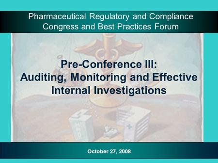 Pre-Conference III: Auditing, Monitoring and Effective Internal Investigations Pharmaceutical Regulatory and Compliance Congress and Best Practices Forum.