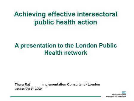 Thara RajImplementation Consultant - London London Oct 6 th 2009 Achieving effective intersectoral public health action A presentation to the London Public.