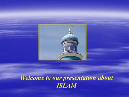 Welcome to our presentation about ISLAM Islam is the religion of people called Muslims. Muslims believe that someone is more important than themselves.