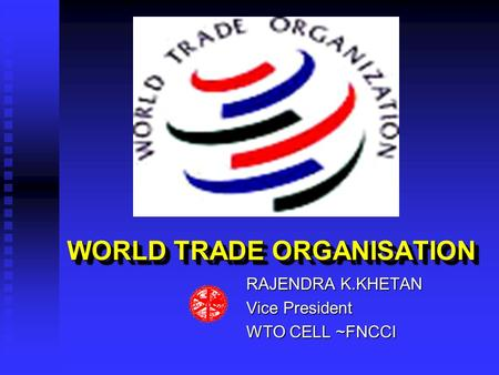 WORLD TRADE ORGANISATION WORLD TRADE ORGANISATION RAJENDRA K.KHETAN Vice President WTO CELL ~FNCCI.