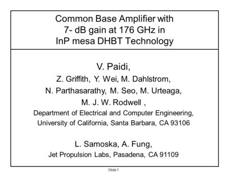 Slide 1 V. Paidi, Z. Griffith, Y. Wei, M. Dahlstrom, N. Parthasarathy, M. Seo, M. Urteaga, M. J. W. Rodwell, Department of Electrical and Computer Engineering,