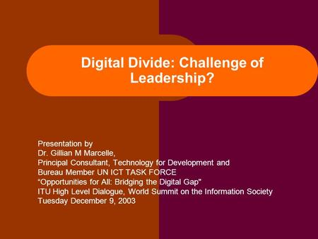 Digital Divide: Challenge of Leadership? Presentation by Dr. Gillian M Marcelle, Principal Consultant, Technology for Development and Bureau Member UN.
