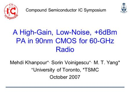 A High-Gain, Low-Noise, +6dBm PA in 90nm CMOS for 60-GHz Radio Mehdi Khanpour +, Sorin Voinigescu +, M. T. Yang* + University of Toronto, *TSMC October.