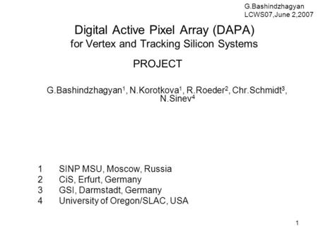 1 Digital Active Pixel Array (DAPA) for Vertex and Tracking Silicon Systems PROJECT G.Bashindzhagyan 1, N.Korotkova 1, R.Roeder 2, Chr.Schmidt 3, N.Sinev.