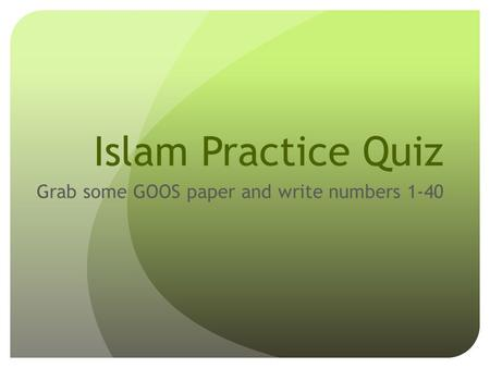 Islam Practice Quiz Grab some GOOS paper and write numbers 1-40.
