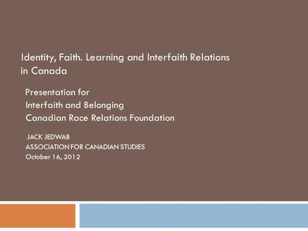 Identity, Faith. Learning and Interfaith Relations in Canada Presentation for Interfaith and Belonging Canadian Race Relations Foundation JACK JEDWAB ASSOCIATION.