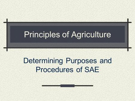 Principles of Agriculture Determining Purposes and Procedures of SAE.