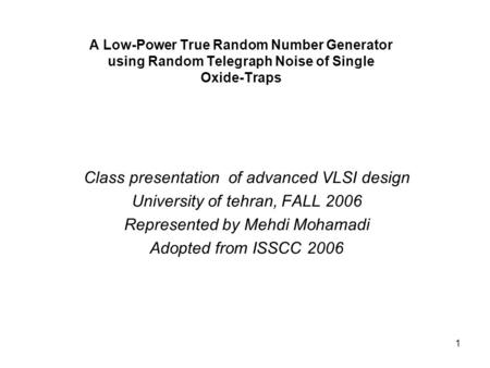 1 A Low-Power True Random Number Generator using Random Telegraph Noise of Single Oxide-Traps Class presentation of advanced VLSI design University of.