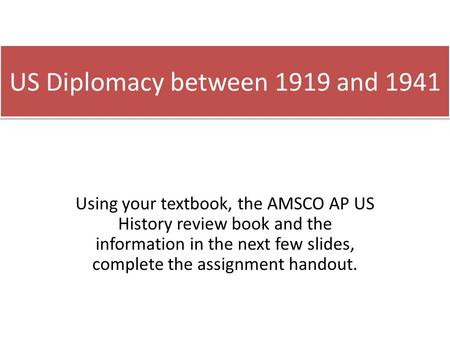 US Diplomacy between 1919 and 1941 Using your textbook, the AMSCO AP US History review book and the information in the next few slides, complete the assignment.