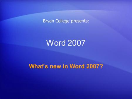 Word 2007 What's new in Word 2007? Bryan College presents: