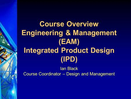 Course Overview Engineering & Management (EAM) Integrated Product Design (IPD) Ian Black Course Coordinator – Design and Management.