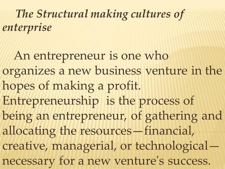 The Structural making cultures of enterprise An entrepreneur is one who organizes a new business venture in the hopes of making a profit. Entrepreneurship.