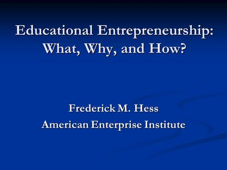 Educational Entrepreneurship: What, Why, and How? Frederick M. Hess American Enterprise Institute.