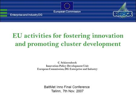 EU activities for fostering innovation and promoting cluster development C. Schierenbeck Innovation Policy Development Unit European Commission, DG Enterprise.