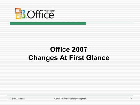 11/13/07 J. MooneCenter for Professional Development1 Office 2007 Changes At First Glance.
